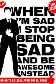 When I am sad I stop being sad and be awesome
