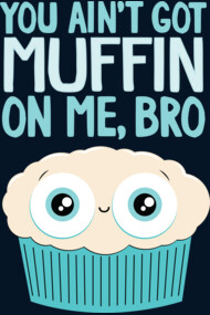 You Ain't Got Muffin On Me