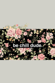 be chill dude.