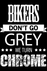 BIKERS DON'T GO GREY WE TURN CHROME