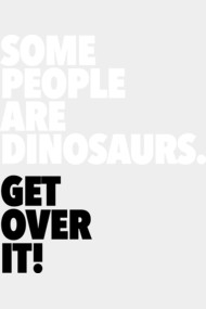 Some People Are Dinosaurs Get Over It